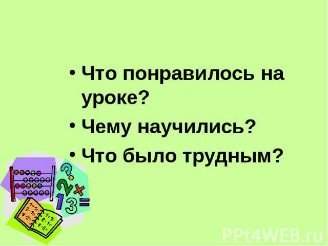 Что понравилось на уроке? Что понравилось на уроке? Чему научились? Что было трудным?