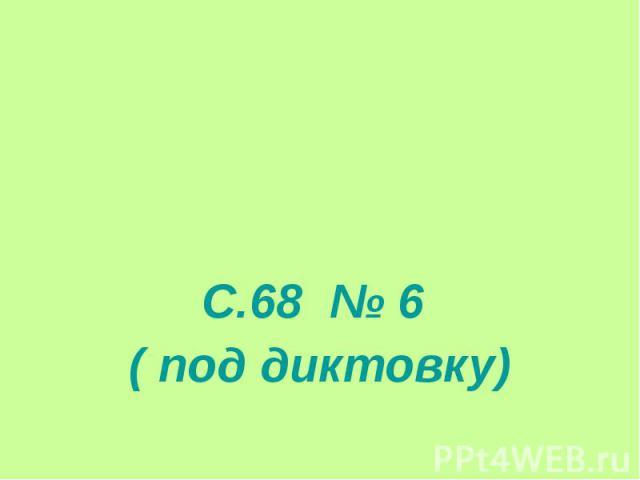 С.68 № 6 ( под диктовку)