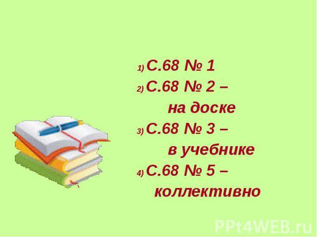 1) С.68 № 1 1) С.68 № 1 2) С.68 № 2 – на доске 3) С.68 № 3 – в учебнике 4) С.68 № 5 – коллективно