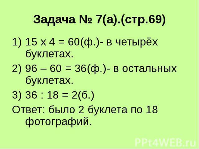 Задача № 7(а).(стр.69) 15 х 4 = 60(ф.)- в четырёх буклетах. 96 – 60 = 36(ф.)- в остальных буклетах. 36 : 18 = 2(б.) Ответ: было 2 буклета по 18 фотографий.