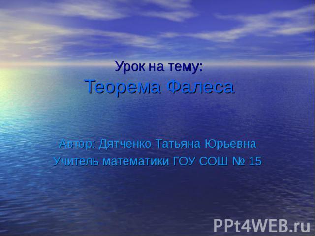 Урок на тему: Теорема Фалеса Автор: Дятченко Татьяна Юрьевна Учитель математики ГОУ СОШ № 15