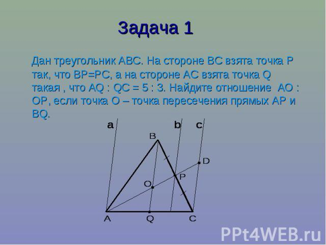 Задача 1 Дан треугольник АВС. На стороне ВС взята точка Р так, что ВР=РС, а на стороне АС взята точка Q такая , что АQ : QС = 5 : 3. Найдите отношение АО : ОР, если точка О – точка пересечения прямых АР и ВQ.