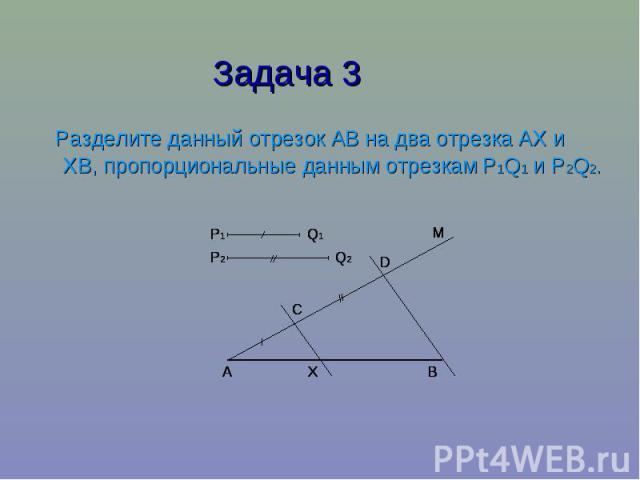 Задача 3 Разделите данный отрезок АВ на два отрезка АХ и ХВ, пропорциональные данным отрезкам P1Q1 и P2Q2.