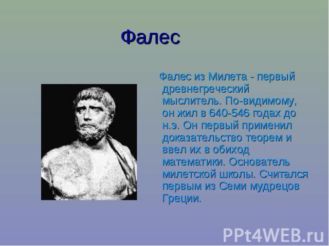 Фалес Фалес из Милета - первый древнегреческий мыслитель. По-видимому, он жил в 640-546 годах до н.э. Он первый применил доказательство теорем и ввел их в обиход математики. Основатель милетской школы. Считался первым из Семи мудрецов Греции.