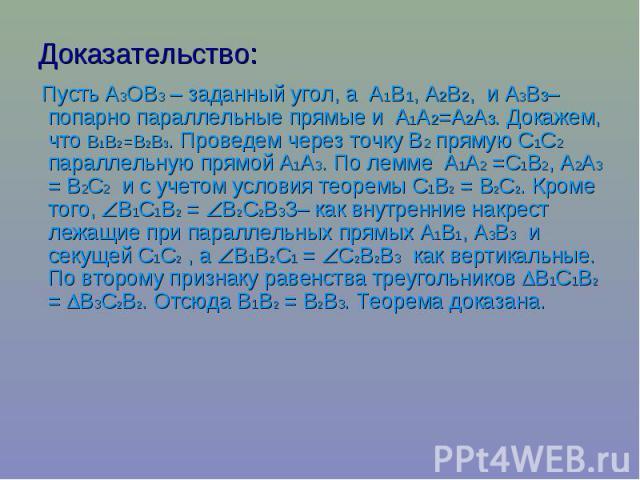 Доказательство: Пусть А3ОВ3 – заданный угол, а А1В1, А2В2, и А3В3– попарно параллельные прямые и А1А2=А2А3. Докажем, что В1В2=В2В3. Проведем через точку В2 прямую С1С2 параллельную прямой А1А3. По лемме А1А2 =С1В2, А2А3 = В2С2 и с …