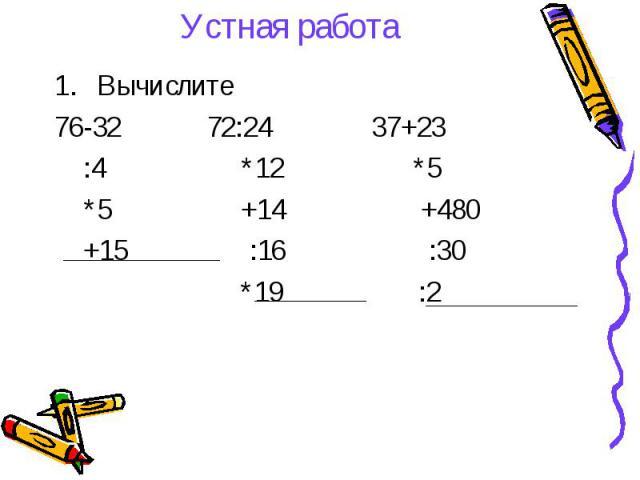 Устная работа Вычислите 76-32 72:24 37+23 :4 *12 *5 *5 +14 +480 +15 :16 :30 *19 :2