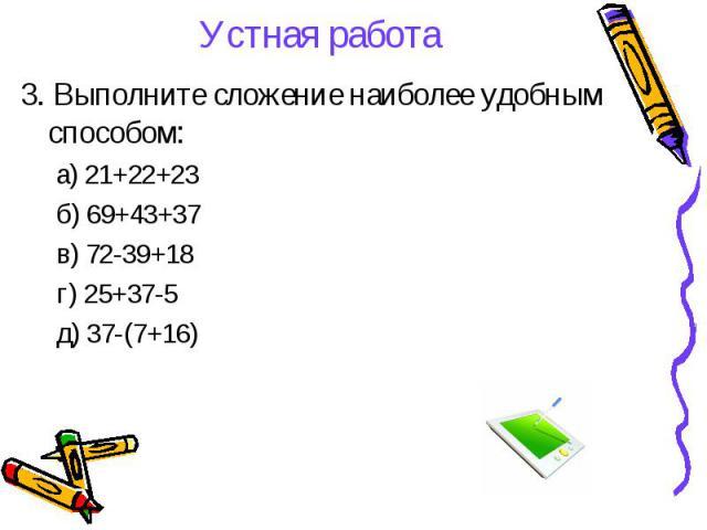 Устная работа 3. Выполните сложение наиболее удобным способом: а) 21+22+23 б) 69+43+37 в) 72-39+18 г) 25+37-5 д) 37-(7+16)