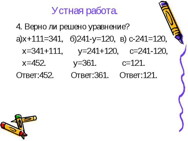 Устная работа. 4. Верно ли решено уравнение? а)х+111=341, б)241-у=120, в) с-241=120, х=341+111, у=241+120, с=241-120, х=452. у=361. с=121. Ответ:452. Ответ:361. Ответ:121.
