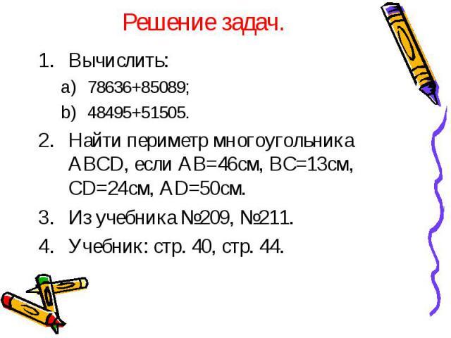 Решение задач. Вычислить: 78636+85089; 48495+51505. Найти периметр многоугольника ABCD, если AB=46см, BC=13см, CD=24см, AD=50см. Из учебника №209, №211. Учебник: стр. 40, стр. 44.