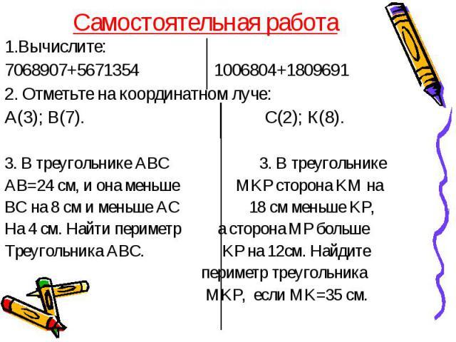 Самостоятельная работа 1.Вычислите: 7068907+5671354 1006804+1809691 2. Отметьте на координатном луче: А(3); В(7). С(2); К(8). 3. В треугольнике АВС 3. В треугольнике АВ=24 см, и она меньше MKP сторона KM на ВС на 8 см и меньше АС 18 см меньше KP, На…