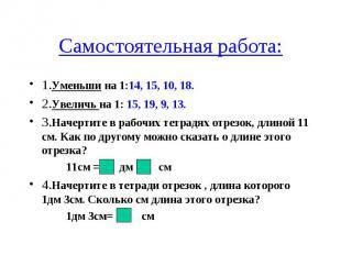 Самостоятельная работа: 1.Уменьши на 1:14, 15, 10, 18. 2.Увеличь на 1: 15, 19, 9