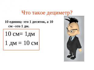 Что такое дециметр? 10 единиц- это 1 десяток, а 10 см –это 1 дм. 10 см= 1дм 1 дм