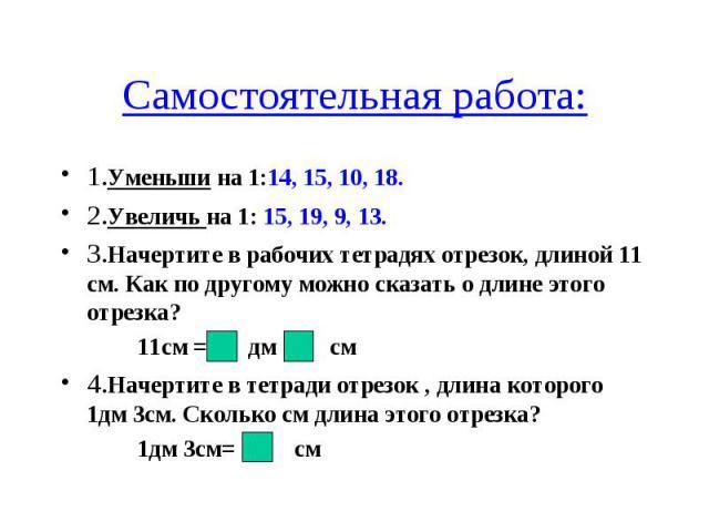 Самостоятельная работа: 1.Уменьши на 1:14, 15, 10, 18. 2.Увеличь на 1: 15, 19, 9, 13. 3.Начертите в рабочих тетрадях отрезок, длиной 11 см. Как по другому можно сказать о длине этого отрезка? 11см = дм см 4.Начертите в тетради отрезок , длина которо…