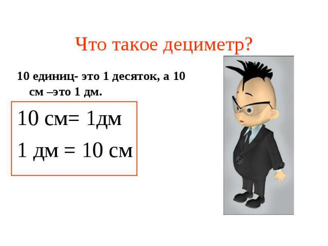 Что такое дециметр? 10 единиц- это 1 десяток, а 10 см –это 1 дм. 10 см= 1дм 1 дм = 10 см