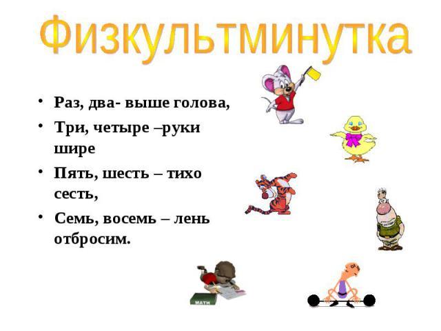Раз, два- выше голова, Раз, два- выше голова, Три, четыре –руки шире Пять, шесть – тихо сесть, Семь, восемь – лень отбросим.