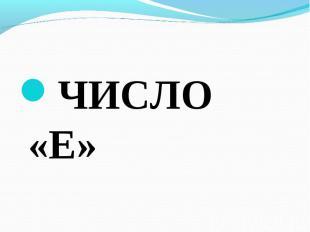 ЧИСЛО «Е» ЧИСЛО «Е»