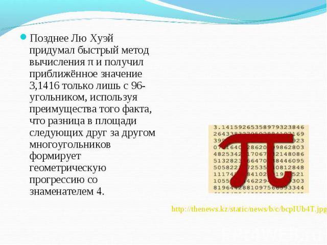 Позднее Лю Хуэй придумал быстрый метод вычисления π и получил приближённое значение 3,1416 только лишь с 96-угольником, используя преимущества того факта, что разница в площади следующих друг за другом многоугольников формирует геометрическую прогре…