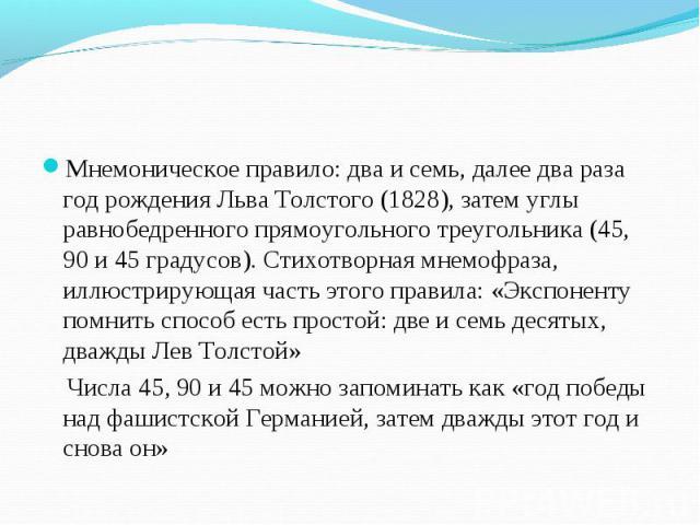 Мнемоническое правило: два и семь, далее два раза год рождения Льва Толстого (1828), затем углы равнобедренного прямоугольного треугольника (45, 90 и 45 градусов). Стихотворная мнемофраза, иллюстрирующая часть этого правила: «Экспоненту помнить спос…
