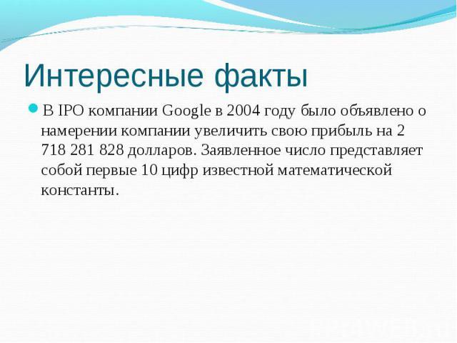 В IPO компании Google в 2004 году было объявлено о намерении компании увеличить свою прибыль на 2 718 281 828 долларов. Заявленное число представляет собой первые 10 цифр известной математической константы. В IPO компании Google в 2004 году было объ…