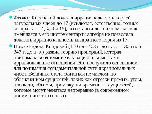 Феодор Киренский доказал иррациональность корней натуральных чисел до 17 (исключая, естественно, точные квадраты — 1, 4, 9 и 16), но остановился на этом, так как имевшаяся в его инструментарии алгебра не позволяла доказать иррациональность квадратно…