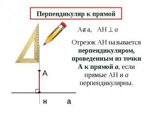 Перпендикуляр к прямой Отрезок АН называется перпендикуляром, проведенным из точ