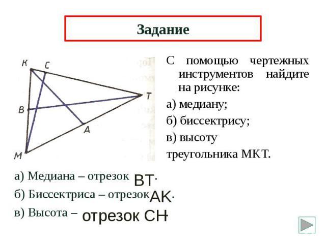 Задание С помощью чертежных инструментов найдите на рисунке: а) медиану; б) биссектрису; в) высоту треугольника MKT.