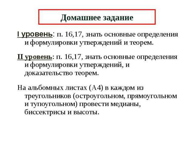 Домашнее задание I уровень: п. 16,17, знать основные определения и формулировки утверждений и теорем. II уровень: п. 16,17, знать основные определения и формулировки утверждений, и доказательство теорем. На альбомных листах (А4) в каждом из треуголь…