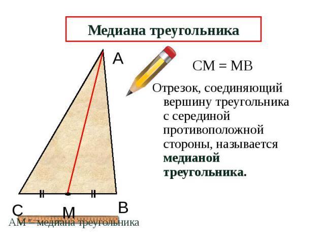 Медиана треугольника Отрезок, соединяющий вершину треугольника с серединой противоположной стороны, называется медианой треугольника.