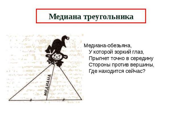 Медиана треугольника Медиана-обезьяна, У которой зоркий глаз, Прыгнет точно в середину Стороны против вершины, Где находится сейчас?
