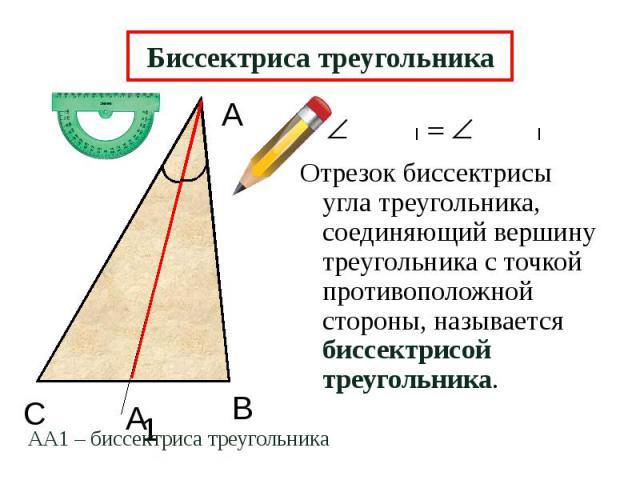 Биссектриса треугольника Отрезок биссектрисы угла треугольника, соединяющий вершину треугольника с точкой противоположной стороны, называется биссектрисой треугольника.