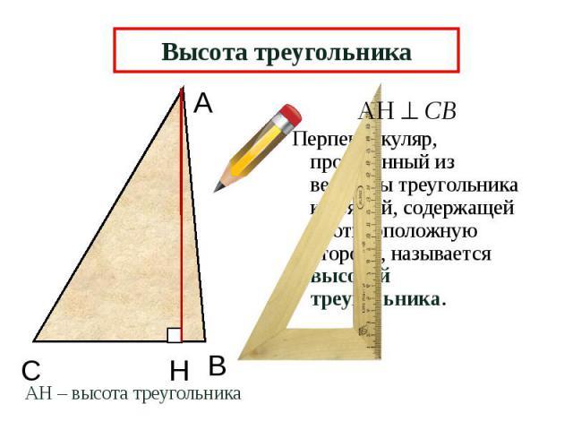 Высота треугольника Перпендикуляр, проведенный из вершины треугольника к прямой, содержащей противоположную сторону, называется высотой треугольника.