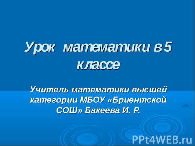 Урок математики в 5 классе Учитель математики высшей категории МБОУ «Бриентской СОШ» Бакеева И. Р.