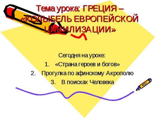 Тема урока: ГРЕЦИЯ – «КОЛЫБЕЛЬ ЕВРОПЕЙСКОЙ ЦИВИЛИЗАЦИИ» Сегодня на уроке: «Страна героев и богов» Прогулка по афинскому Акрополю В поисках Человека