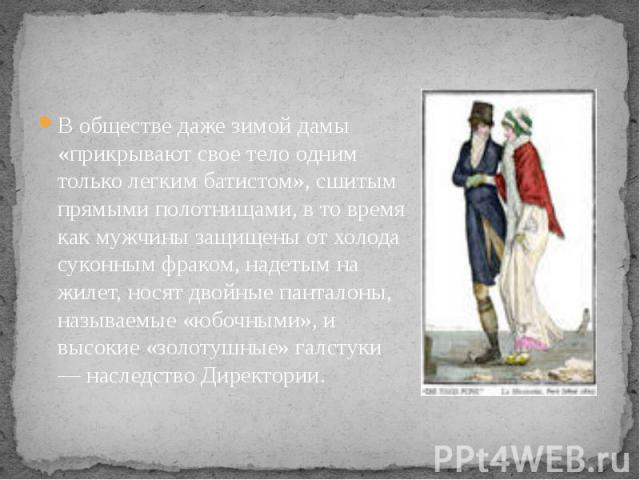 В обществе даже зимой дамы «прикрывают свое тело одним только легким батистом», сшитым прямыми полотнищами, в то время как мужчины защищены от холода суконным фраком, надетым на жилет, носят двойные панталоны, называемые «юбочными», и высокие «золот…