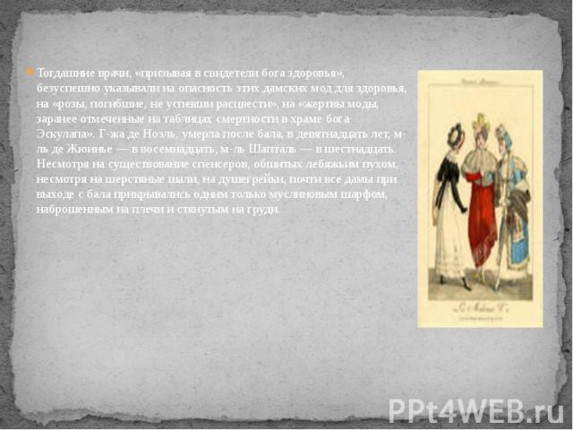Тогдашние врачи, «призывая в свидетели бога здоровья», безуспешно указывали на опасность этих дамских мод для здоровья, на «розы, погибшие, не успевши расцвести», на «жертвы моды, заранее отмеченные на таблицах смертности в храме бога Эскулапа». Г-ж…