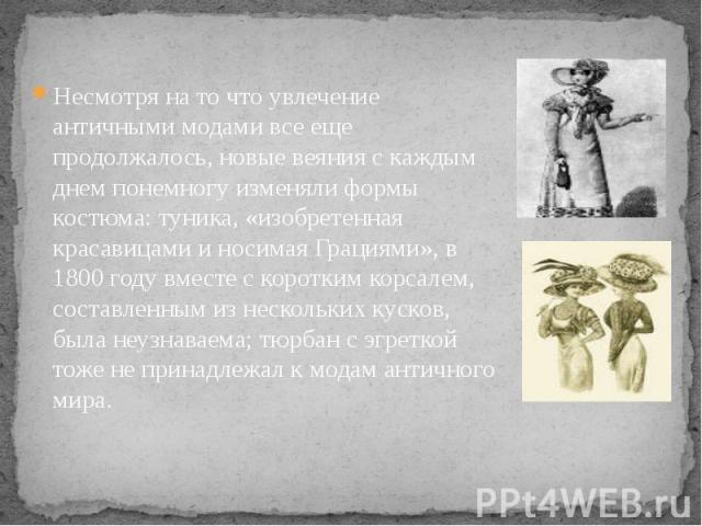 Несмотря на то что увлечение античными модами все еще продолжалось, новые веяния с каждым днем понемногу изменяли формы костюма: туника, «изобретенная красавицами и носимая Грациями», в 1800 году вместе с коротким корсалем, составленным из нескольки…