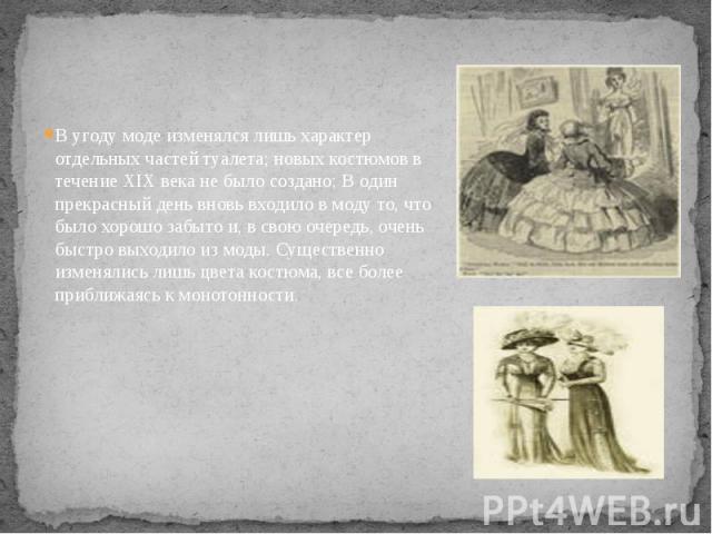 В угоду моде изменялся лишь характер отдельных частей туалета; новых костюмов в течение XIX века не было создано; В один прекрасный день вновь входило в моду то, что было хорошо забыто и, в свою очередь, очень быстро выходило из моды. Существенно из…