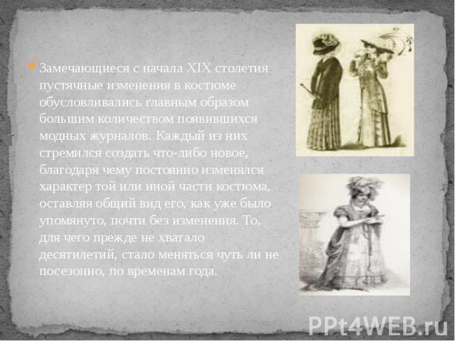 Замечающиеся с начала XIX столетия пустячные изменения в костюме обусловливались главным образом большим количеством появившихся модных журналов. Каждый из них стремился создать что-либо новое, благодаря чему постоянно изменялся характер той или ино…