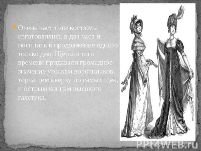 Очень часто эти костюмы изготовлялись в два часа и носились в продолжение одного только дня. Щеголи того времени придавали громадное значение уголкам воротничков, торчащим кверху до самых щек, и острым концам высокого галстука. Очень часто эти костю…