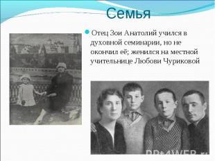 Отец Зои Анатолий учился в духовной семинарии, но не окончил её; женился на мест