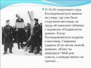 В 10:30 следующего утра, Космодемьянскую вывели на улицу, где уже была сооружена