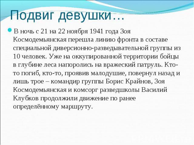 В ночь с 21 на 22 ноября 1941 года Зоя Космодемьянская перешла линию фронта в составе специальной диверсионно-разведывательной группы из 10 человек. Уже на оккупированной территории бойцы в глубине леса напоролись на вражеский патруль. Кто-то погиб,…
