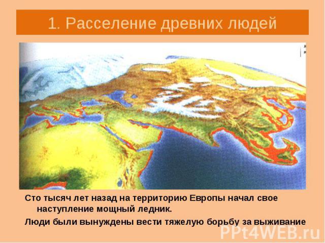 Сто тысяч лет назад на территорию Европы начал свое наступление мощный ледник. Сто тысяч лет назад на территорию Европы начал свое наступление мощный ледник. Люди были вынуждены вести тяжелую борьбу за выживание