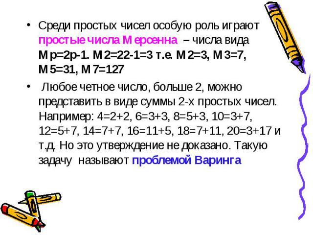 Среди простых чисел особую роль играют простые числа Мерсенна – числа вида Мр=2р-1. М2=22-1=3 т.е. М2=3, М3=7, М5=31, М7=127 Среди простых чисел особую роль играют простые числа Мерсенна – числа вида Мр=2р-1. М2=22-1=3 т.е. М2=3, М3=7, М5=31, М7=127…