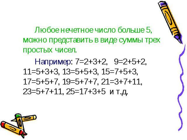 Любое нечетное число больше 5, можно представить в виде суммы трех простых чисел. Любое нечетное число больше 5, можно представить в виде суммы трех простых чисел. Например: 7=2+3+2, 9=2+5+2, 11=5+3+3, 13=5+5+3, 15=7+5+3, 17=5+5+7, 19=5+7+7, 21=3+7+…