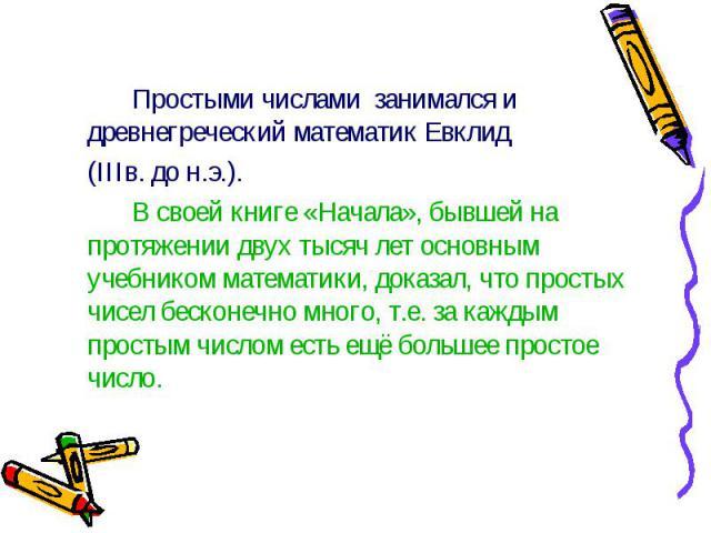 Простыми числами занимался и древнегреческий математик Евклид Простыми числами занимался и древнегреческий математик Евклид (IIIв. до н.э.). В своей книге «Начала», бывшей на протяжении двух тысяч лет основным учебником математики, доказал, что прос…