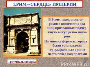 1.РИМ-«СЕРДЦЕ» ИМПЕРИИ. В Риме находилось ог-ромное количество зда-ний, призванн