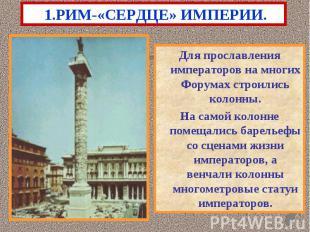 1.РИМ-«СЕРДЦЕ» ИМПЕРИИ. Для прославления императоров на многих Форумах строились