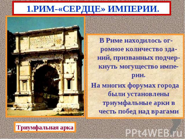 1.РИМ-«СЕРДЦЕ» ИМПЕРИИ. В Риме находилось ог-ромное количество зда-ний, призванных подчер-кнуть могущество импе-рии. На многих форумах города были установлены триумфальные арки в честь побед над врагами