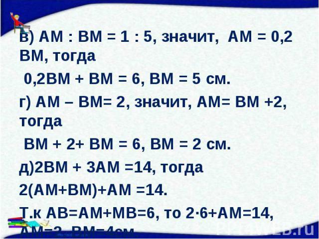 в) АМ : ВМ = 1 : 5, значит, АМ = 0,2 ВМ, тогда в) АМ : ВМ = 1 : 5, значит, АМ = 0,2 ВМ, тогда 0,2ВМ + ВМ = 6, ВМ = 5 см. г) АМ – ВМ= 2, значит, АМ= ВМ +2, тогда ВМ + 2+ ВМ = 6, ВМ = 2 см. д)2ВМ + 3АМ =14, тогда 2(АМ+ВМ)+АМ =14. Т.к АВ=АМ+МВ=6, то 2∙…